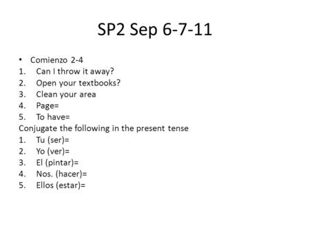 SP2 Sep 6-7-11 Comienzo 2-4 1.Can I throw it away? 2.Open your textbooks? 3.Clean your area 4.Page= 5.To have= Conjugate the following in the present tense.