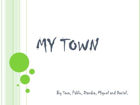 MY TOWN By Sara, Pablo, Diandra, Miguel and Daniel.