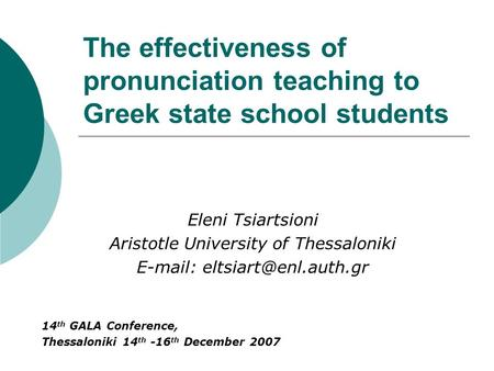 The effectiveness of pronunciation teaching to Greek state school students Eleni Tsiartsioni Aristotle University of Thessaloniki