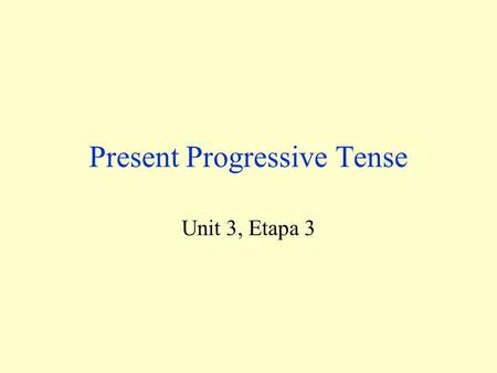 Present Progressive Tense Unit 3, Etapa 3 This verb tense used to say that an action is happening now. Present Progressive in English In English, we.