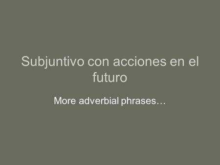 Subjuntivo con acciones en el futuro More adverbial phrases…