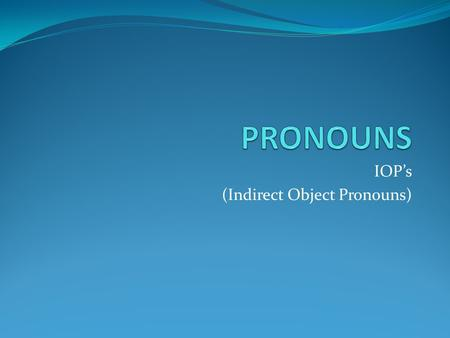 "IOP's (Indirect Object Pronouns). Indirect Object Pronouns Indirect objects tell ""to whom"" or ""for whom"" something is done. Just like direct object pronouns."