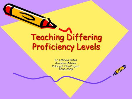 Teaching Differing Proficiency Levels Dr. Latricia Trites Academic Advisor Fulbright Yilan Project 2008-2009.