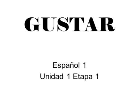 GUSTAR Español 1 Unidad 1 Etapa 1. GUSTAR means : TO BE PLEASING, TO LIKE.