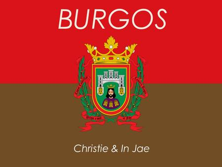 BURGOS Christie & In Jae. Location General Information  Located in Castile and Leon  Capital of the province of Burgos  About 180,000 residents in.