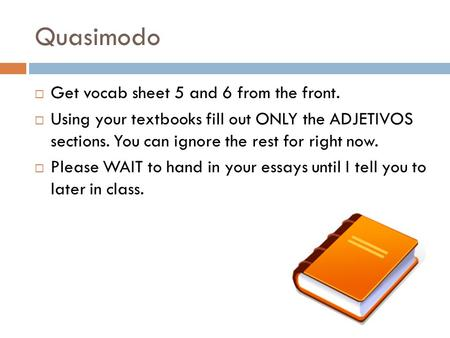 Quasimodo  Get vocab sheet 5 and 6 from the front.  Using your textbooks fill out ONLY the ADJETIVOS sections. You can ignore the rest for right now.