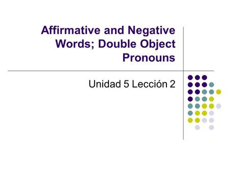 Affirmative and Negative Words; Double Object Pronouns Unidad 5 Lección 2.