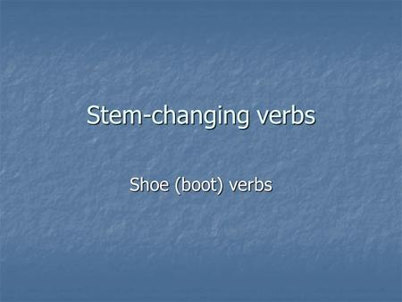Stem-changing verbs Shoe (boot) verbs. Some verbs in Spanish have an irregular stem. In these verbs, the final vowel of the stem changes from u-ue, e-ie,