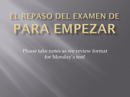 Please take notes as we review format for Monday's test!