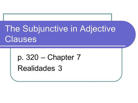 The Subjunctive in Adjective Clauses p. 320 – Chapter 7 Realidades 3.