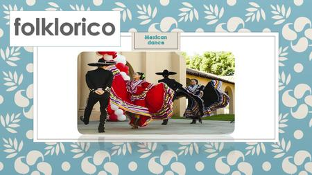what is folklorico? ◦ Meaning Mexican folk dancing.