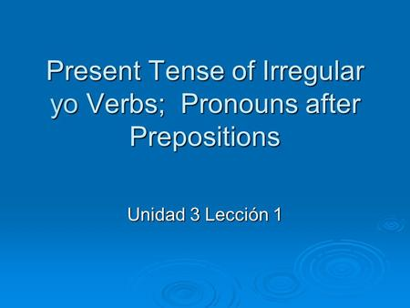 Present Tense of Irregular yo Verbs; Pronouns after Prepositions Unidad 3 Lección 1.