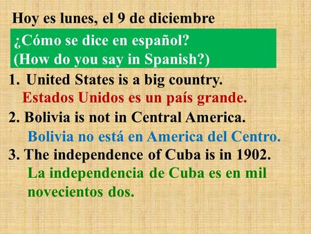 Hoy es lunes, el 9 de diciembre 1.United States is a big country. 2. Bolivia is not in Central America. 3. The independence of Cuba is in 1902. Estados.