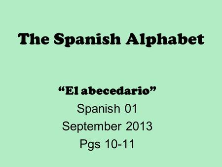 "The Spanish Alphabet ""El abecedario"" Spanish 01 September 2013 Pgs 10-11."