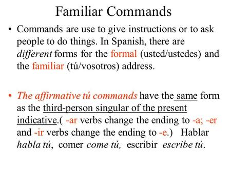 Familiar Commands Commands are use to give instructions or to ask people to do things. In Spanish, there are different forms for the formal (usted/ustedes)