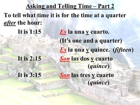 Asking and Telling Time – Part 2 To tell what time it is for the time at a quarter after the hour: It is 1:15Es la una y cuarto. (It's one and a quarter)