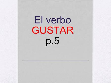 "El verbo GUSTAR p.5. Gustar = to be pleasing to In English it's translated to ""I like"" Ex: ""I like dogs"" In Spanish we say "" The dogs are pleasing to."