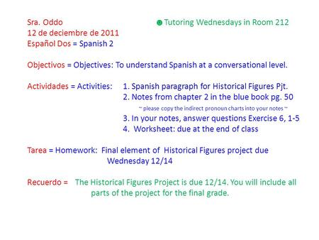 Sra. Oddo ☻ Tutoring Wednesdays in Room 212 12 de deciembre de 2011 Español Dos = Spanish 2 Objectivos = Objectives: To understand Spanish at a conversational.