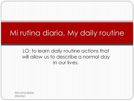 LO: to learn daily routine actions that will allow us to describe a normal day in our lives. Mi rutina diaria. My daily routine Mi rutina diaria Miss.