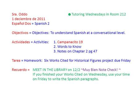 Sra. Oddo ☻ Tutoring Wednesdays in Room 212 1 deciembre de 2011 Español Dos = Spanish 2 Objectivos = Objectives: To understand Spanish at a conversational.