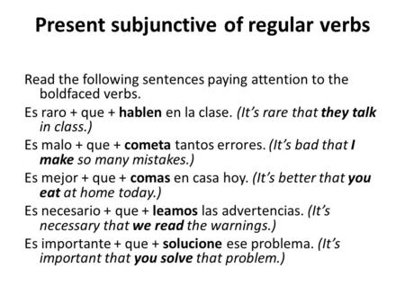 Present subjunctive of regular verbs Read the following sentences paying attention to the boldfaced verbs. Es raro + que + hablen en la clase. (It's rare.