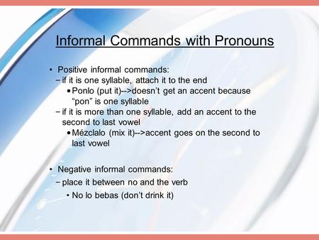 Informal Commands with Pronouns Positive informal commands: – if it is one syllable, attach it to the end Ponlo (put it)-->doesn't get an accent because.