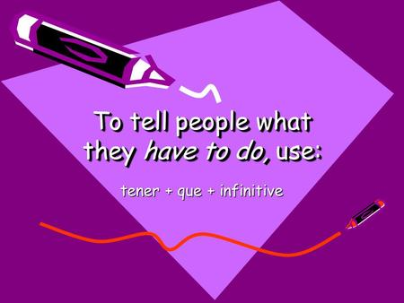 To tell people what they have to do, use: tener + que + infinitive.