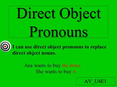 Direct Object Pronouns AV_U4E1 I can use direct object pronouns to replace direct object nouns. Ana wants to buy the dress. She wants to buy it.
