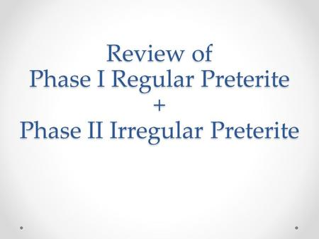 Review of Phase I Regular Preterite + Phase II Irregular Preterite.