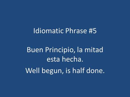 Idiomatic Phrase #5 Buen Principio, la mitad esta hecha. Well begun, is half done.