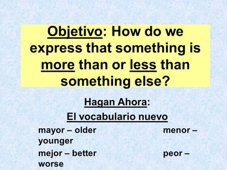 Objetivo: How do we express that something is more than or less than something else? Hagan Ahora: El vocabulario nuevo mayor – oldermenor – younger mejor.