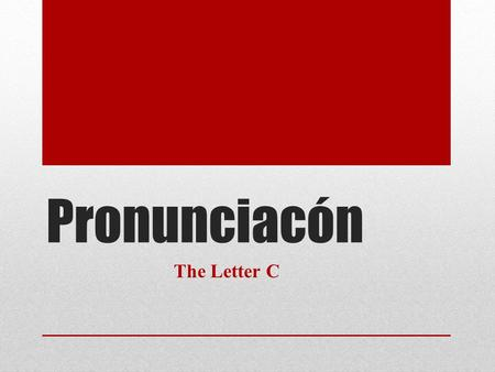 Pronunciacón The Letter C. The letter C In Spanish the pronunciation of the letter c depends on the letter that follows it. When the letter C comes before.