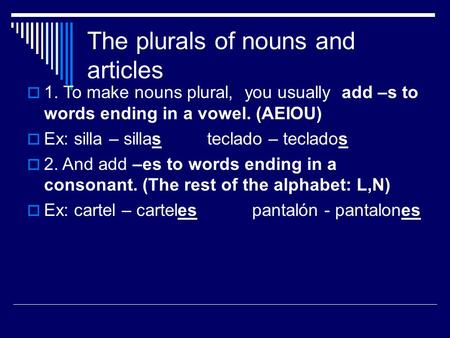The plurals of nouns and articles  1. To make nouns plural, you usually add –s to words ending in a vowel. (AEIOU)  Ex: silla – sillas teclado – teclados.