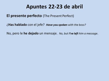 Apuntes 22-23 de abril El presente perfecto (The Present Perfect) ¿Has hablado con el jefe? Have you spoken with the boss? No, pero le he dejado un mensaje.