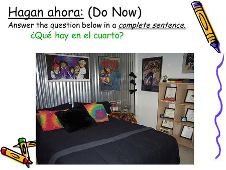 Hagan ahora: (Do Now) Answer the question below in a complete sentence. ¿Qué hay en el cuarto?