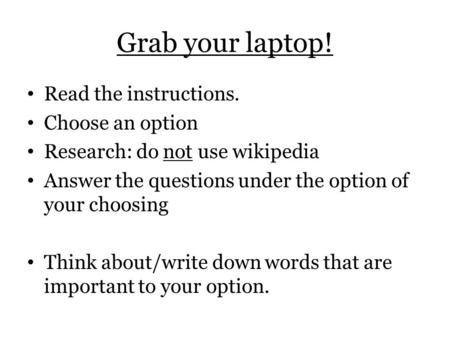 Grab your laptop! Read the instructions. Choose an option Research: do not use wikipedia Answer the questions under the option of your choosing Think about/write.