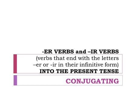 -ER VERBS and –IR VERBS (verbs that end with the letters –er or -ir in their infinitive form) INTO THE PRESENT TENSE CONJUGATING.