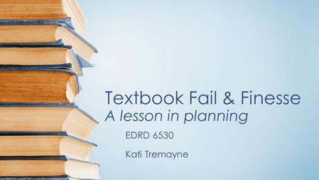 Textbook Fail & Finesse A lesson in planning EDRD 6530 Kati Tremayne.