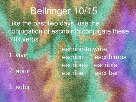 1 Bellringer 10/15 Like the past two days, use the conjugation of escribir to conjugate these 3 IR verbs. 1. vivir 2. abrir 3. subir escribir-to write.