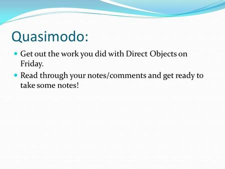 Quasimodo: Get out the work you did with Direct Objects on Friday. Read through your notes/comments and get ready to take some notes!