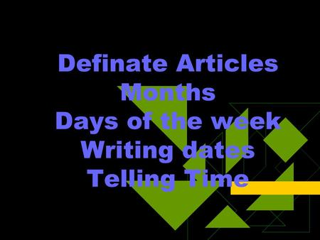 Definate Articles Months Days of the week Writing dates Telling Time.