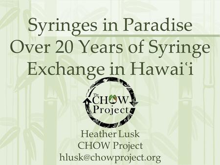 Syringes in Paradise Over 20 Years of Syringe Exchange in Hawai ʿ i Heather Lusk CHOW Project