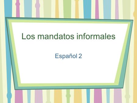 "Los mandatos informales Español 2. Los mandatos informales Use ""mandatos"" to tell people what to do Informal commands or ""tú"" commands are used with friends."