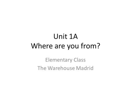 Unit 1A Where are you from? Elementary Class The Warehouse Madrid.