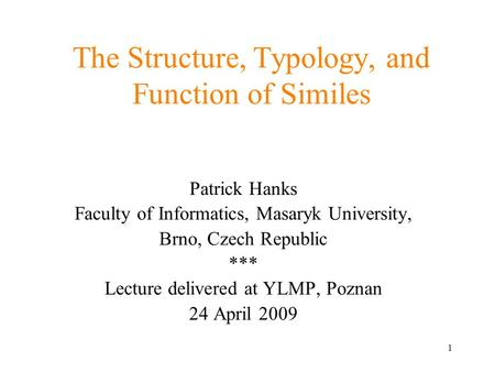 1 The Structure, Typology, and Function of Similes Patrick Hanks Faculty of Informatics, Masaryk University, Brno, Czech Republic *** Lecture delivered.