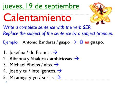 Jueves, 19 de septiembre Calentamiento Write a complete sentence with the verb SER. Replace the subject of the sentence by a subject pronoun. Ejemplo: