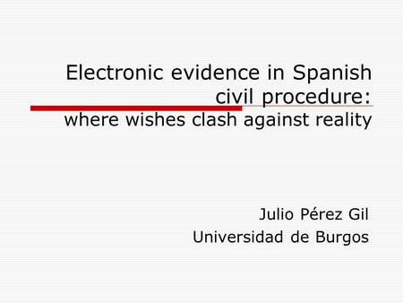 Electronic evidence in Spanish civil procedure: where wishes clash against reality Julio Pérez Gil Universidad de Burgos.