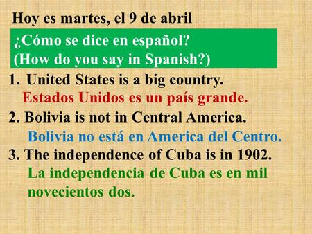 Hoy es martes, el 9 de abril 1.United States is a big country. 2. Bolivia is not in Central America. 3. The independence of Cuba is in 1902. Estados Unidos.
