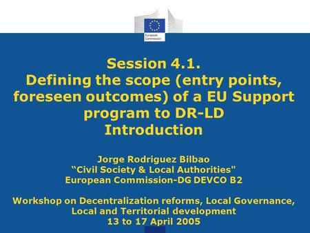 "Session 4.1. Defining the scope (entry points, foreseen outcomes) of a EU Support program to DR-LD Introduction Jorge Rodriguez Bilbao ""Civil Society &"