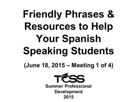 Summer Professional Development 2015 Friendly Phrases & Resources to Help Your Spanish Speaking Students (June 18, 2015 – Meeting 1 of 4)